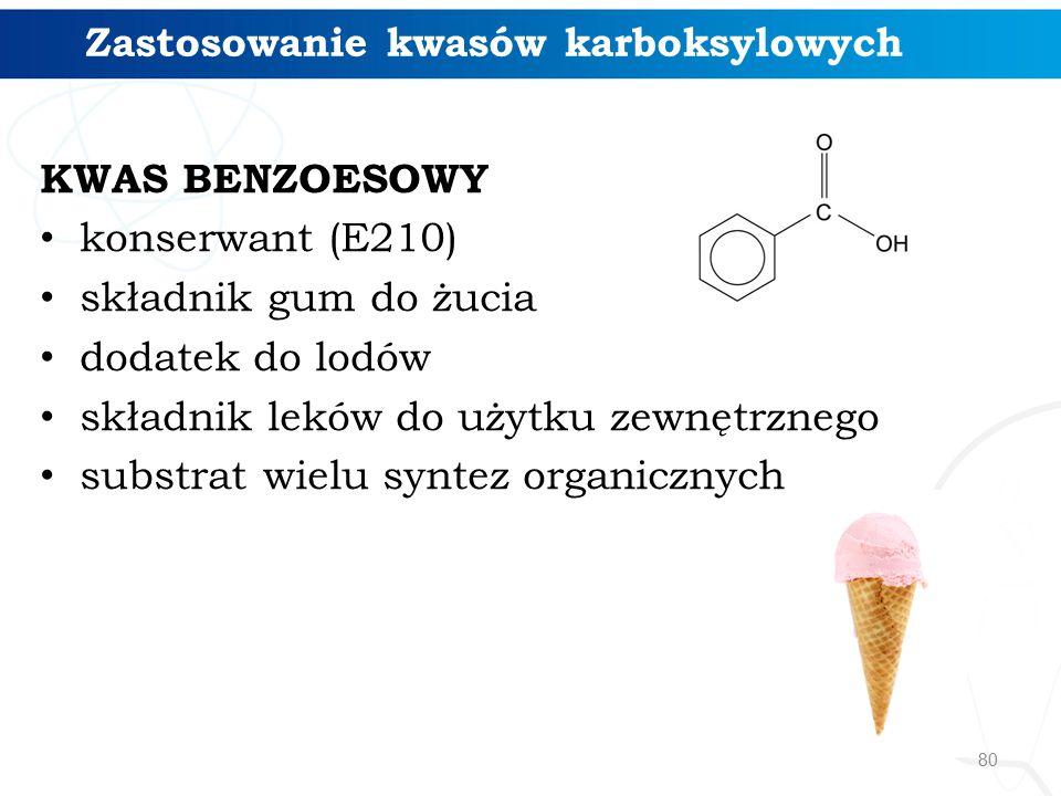 80 KWAS BENZOESOWY konserwant (E210) składnik gum do żucia dodatek do lodów składnik leków do użytku zewnętrznego substrat wielu syntez organicznych Zastosowanie kwasów karboksylowych