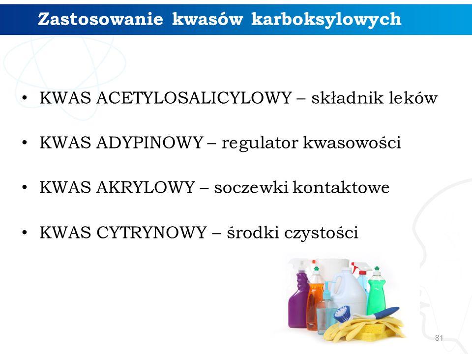 81 Zastosowanie kwasów karboksylowych KWAS ACETYLOSALICYLOWY – składnik leków KWAS ADYPINOWY – regulator kwasowości KWAS AKRYLOWY – soczewki kontaktowe KWAS CYTRYNOWY – środki czystości