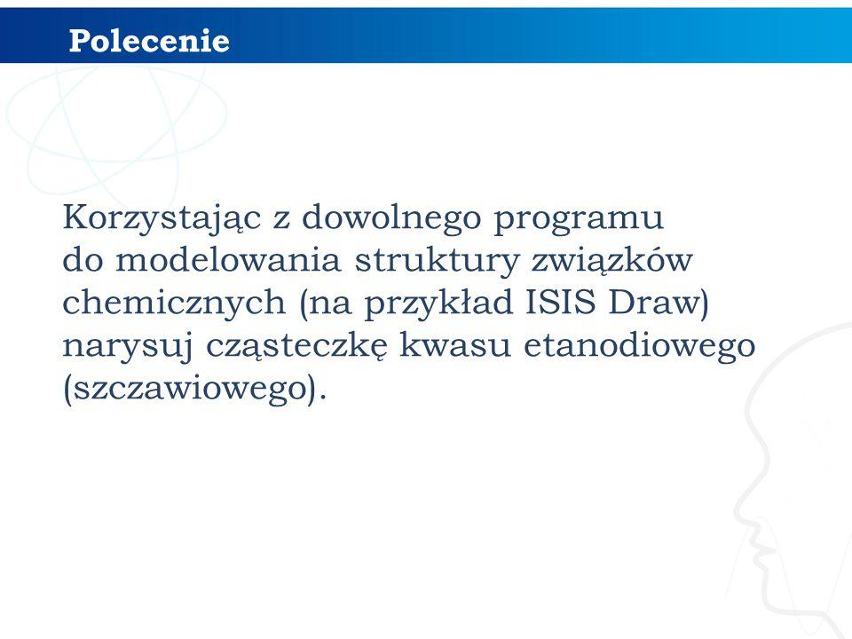 Korzystając z dowolnego programu do modelowania struktury związków chemicznych (na przykład ISIS Draw) narysuj cząsteczkę kwasu etanodiowego (szczawio