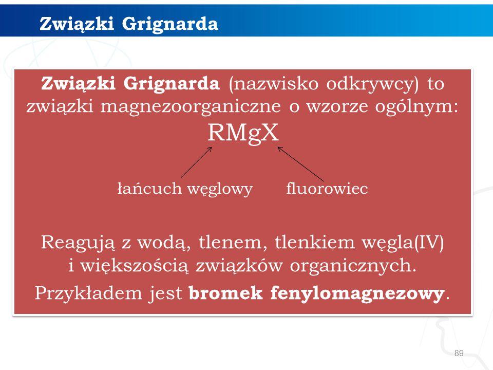 89 Związki Grignarda Związki Grignarda (nazwisko odkrywcy) to związki magnezoorganiczne o wzorze ogólnym: RMgX łańcuch węglowy fluorowiec Reagują z wodą, tlenem, tlenkiem węgla(IV) i większością związków organicznych.