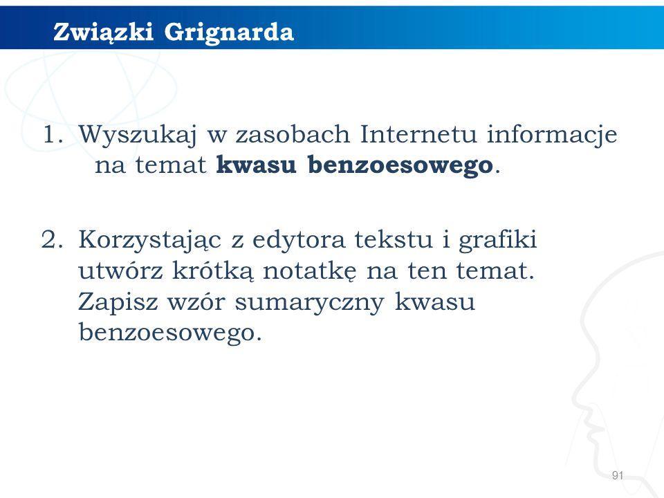 91 Związki Grignarda 1.Wyszukaj w zasobach Internetu informacje na temat kwasu benzoesowego. 2.Korzystając z edytora tekstu i grafiki utwórz krótką no