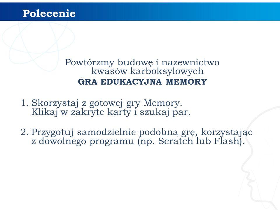 Powtórzmy budowę i nazewnictwo kwasów karboksylowych GRA EDUKACYJNA MEMORY 1.Skorzystaj z gotowej gry Memory. Klikaj w zakryte karty i szukaj par. 2.P