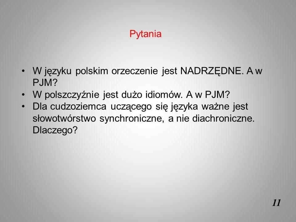 11 W języku polskim orzeczenie jest NADRZĘDNE. A w PJM? W polszczyźnie jest dużo idiomów. A w PJM? Dla cudzoziemca uczącego się języka ważne jest słow