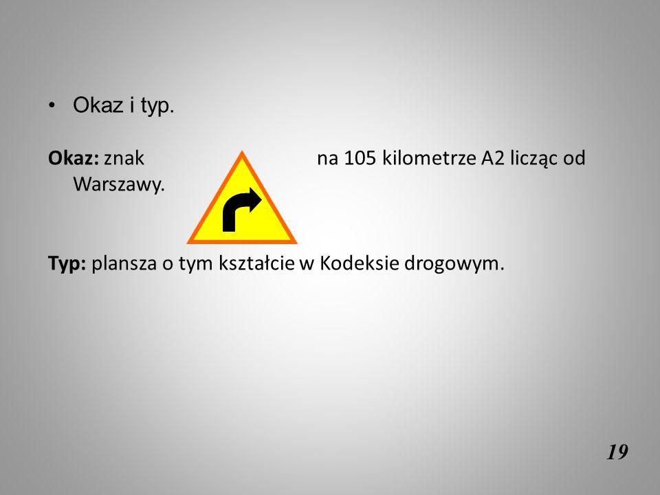 19 Okaz i typ. Okaz: znak na 105 kilometrze A2 licząc od Warszawy. Typ: plansza o tym kształcie w Kodeksie drogowym.
