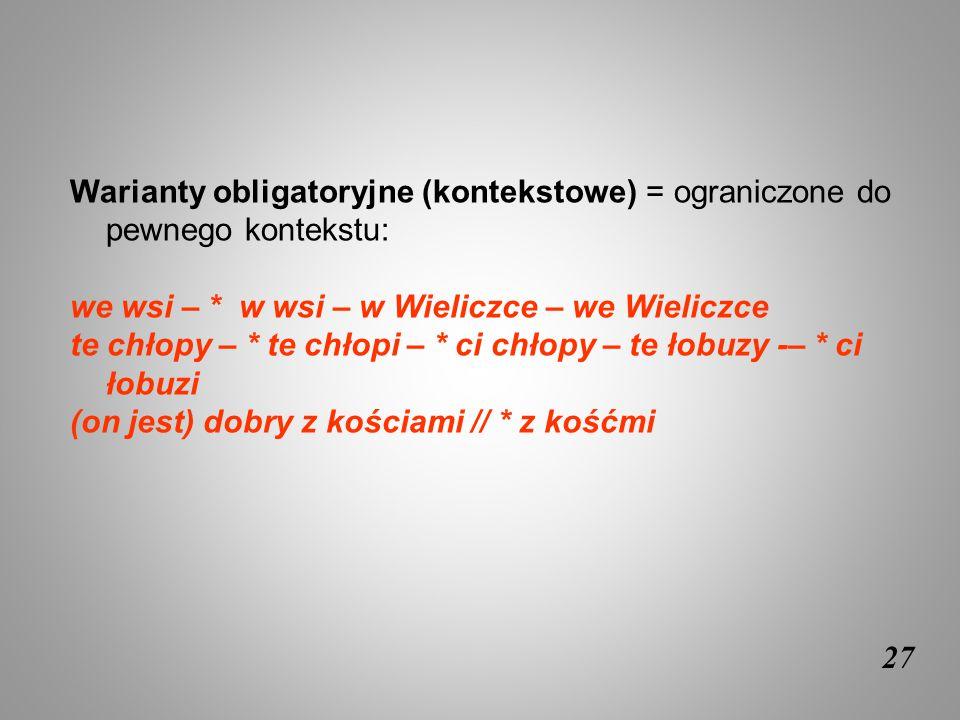 27 Warianty obligatoryjne (kontekstowe) = ograniczone do pewnego kontekstu: we wsi – * w wsi – w Wieliczce – we Wieliczce te chłopy – * te chłopi – *