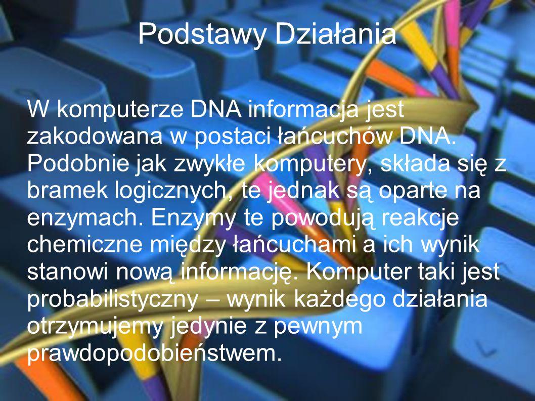 Podstawy Działania W komputerze DNA informacja jest zakodowana w postaci łańcuchów DNA. Podobnie jak zwykłe komputery, składa się z bramek logicznych,