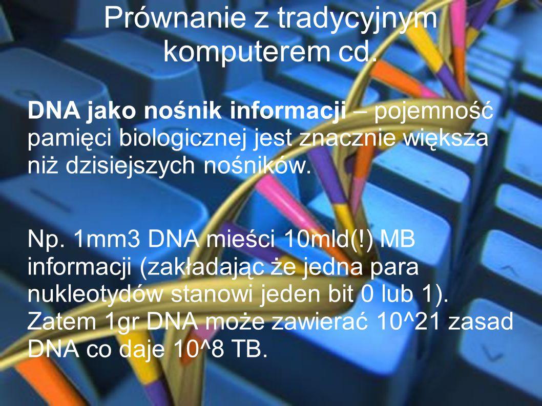 Prównanie z tradycyjnym komputerem cd. DNA jako nośnik informacji – pojemność pamięci biologicznej jest znacznie większa niż dzisiejszych nośników. Np