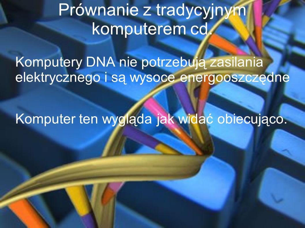 Prównanie z tradycyjnym komputerem cd. Komputery DNA nie potrzebują zasilania elektrycznego i są wysoce energooszczędne Komputer ten wygląda jak widać