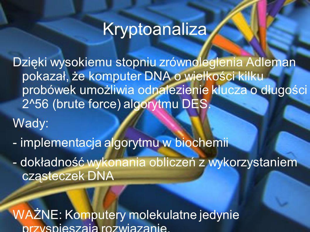 Kryptoanaliza Dzięki wysokiemu stopniu zrównoleglenia Adleman pokazał, że komputer DNA o wielkości kilku probówek umożliwia odnalezienie klucza o dług