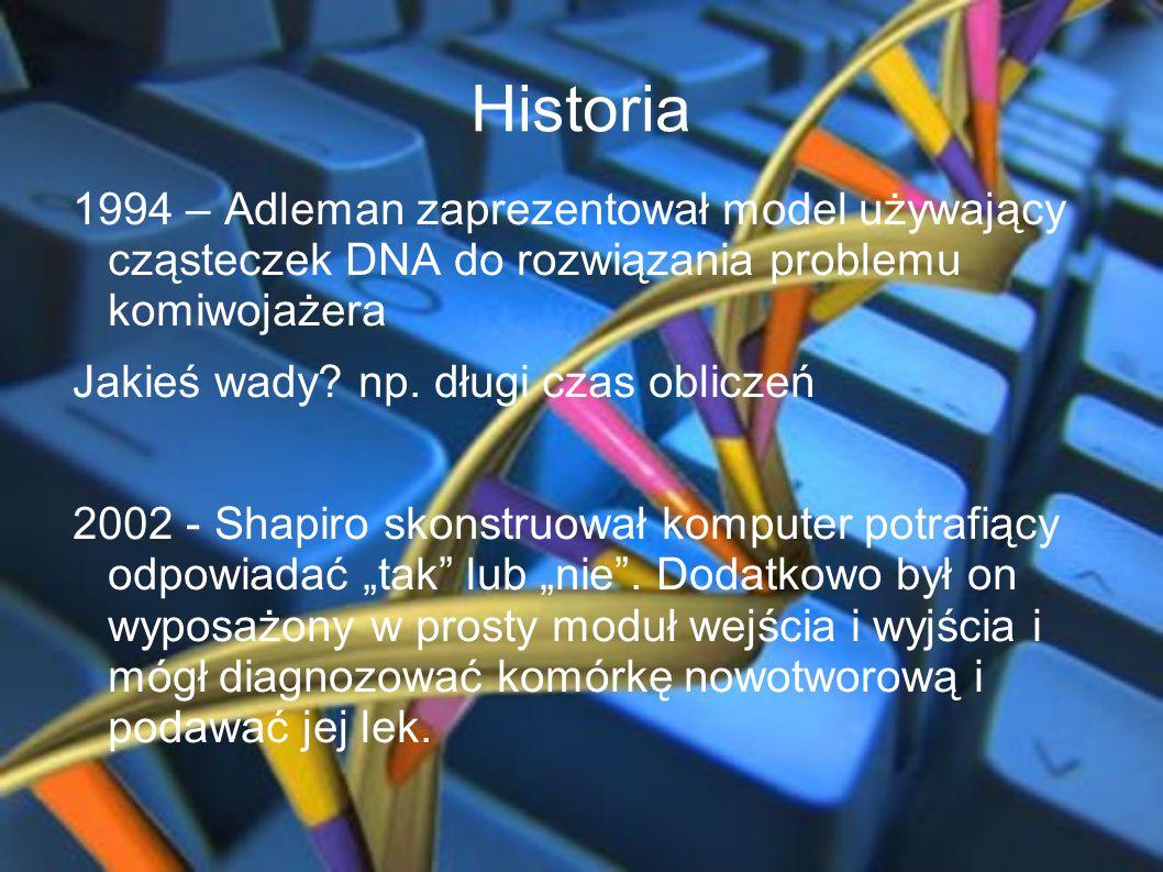 Historia 1994 – Adleman zaprezentował model używający cząsteczek DNA do rozwiązania problemu komiwojażera Jakieś wady? np. długi czas obliczeń 2002 -