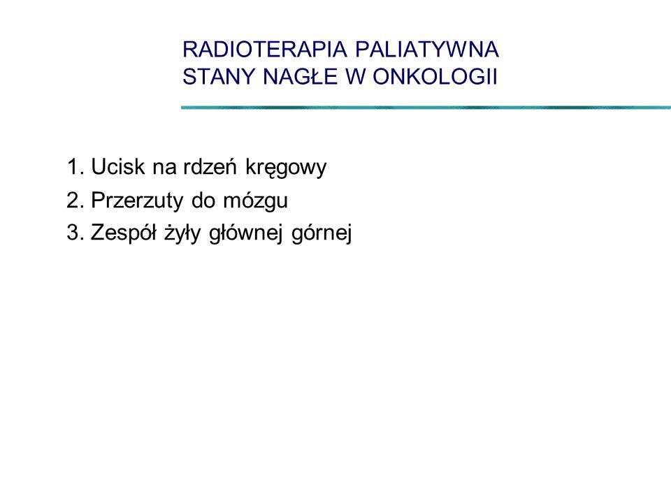 RADIOTERAPIA PALIATYWNA STANY NAGŁE W ONKOLOGII 1. Ucisk na rdzeń kręgowy 2. Przerzuty do mózgu 3. Zespół żyły głównej górnej