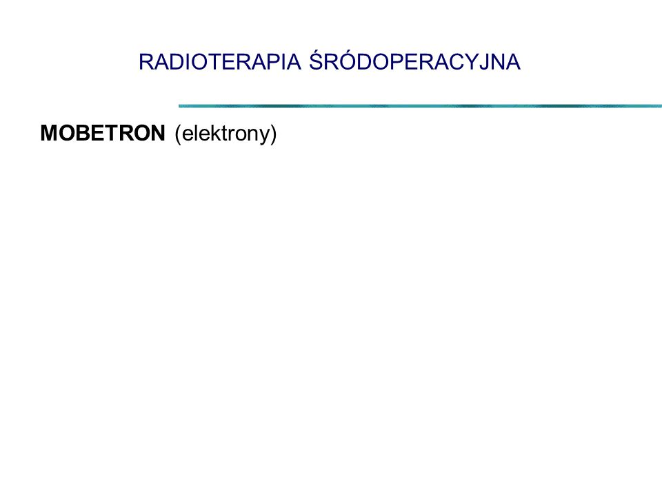 RADIOTERAPIA ŚRÓDOPERACYJNA MOBETRON (elektrony)