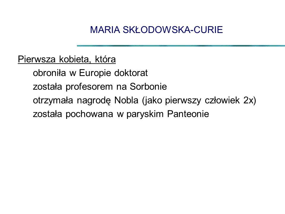 MARIA SKŁODOWSKA-CURIE Pierwsza kobieta, która obroniła w Europie doktorat została profesorem na Sorbonie otrzymała nagrodę Nobla (jako pierwszy człow