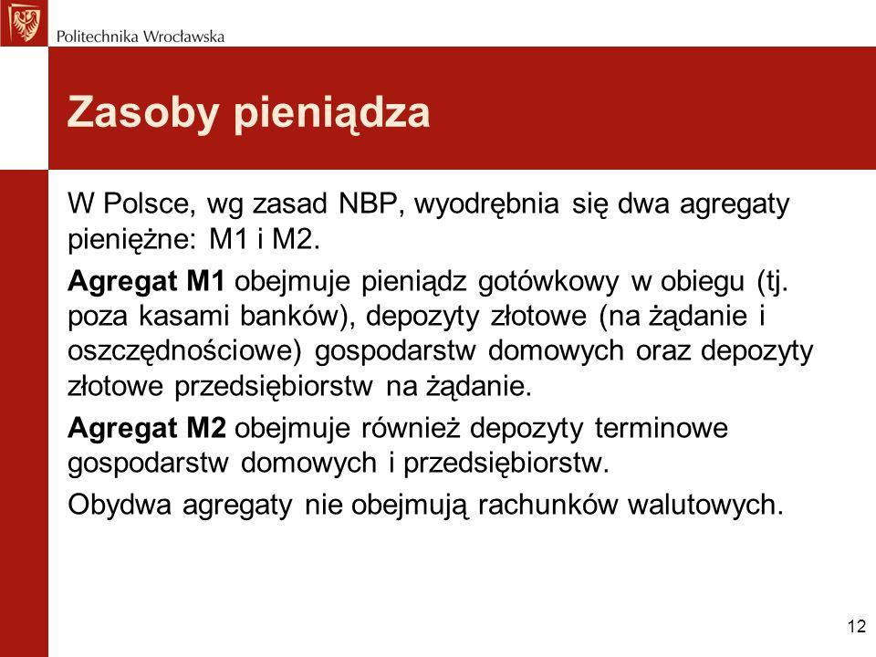 12 Zasoby pieniądza W Polsce, wg zasad NBP, wyodrębnia się dwa agregaty pieniężne: M1 i M2. Agregat M1 obejmuje pieniądz gotówkowy w obiegu (tj. poza