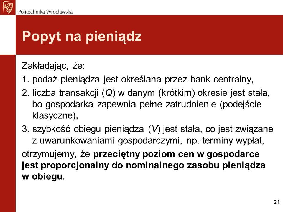 21 Popyt na pieniądz Zakładając, że: 1. podaż pieniądza jest określana przez bank centralny, 2. liczba transakcji (Q) w danym (krótkim) okresie jest s