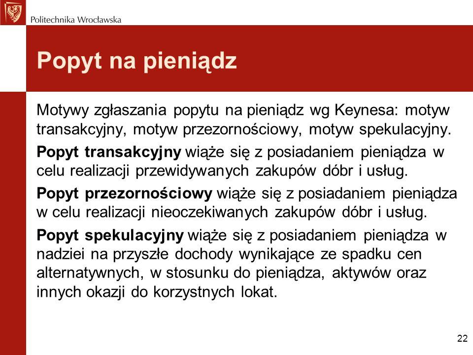 22 Popyt na pieniądz Motywy zgłaszania popytu na pieniądz wg Keynesa: motyw transakcyjny, motyw przezornościowy, motyw spekulacyjny. Popyt transakcyjn