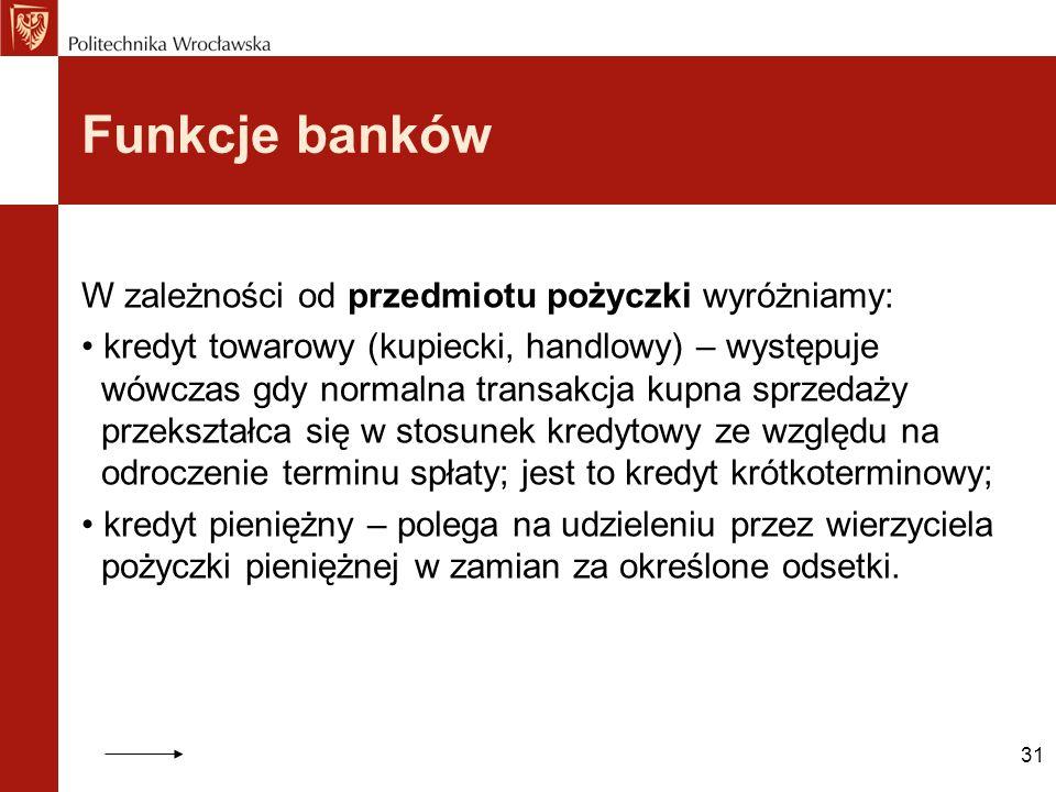 31 Funkcje banków W zależności od przedmiotu pożyczki wyróżniamy: kredyt towarowy (kupiecki, handlowy) – występuje wówczas gdy normalna transakcja kup