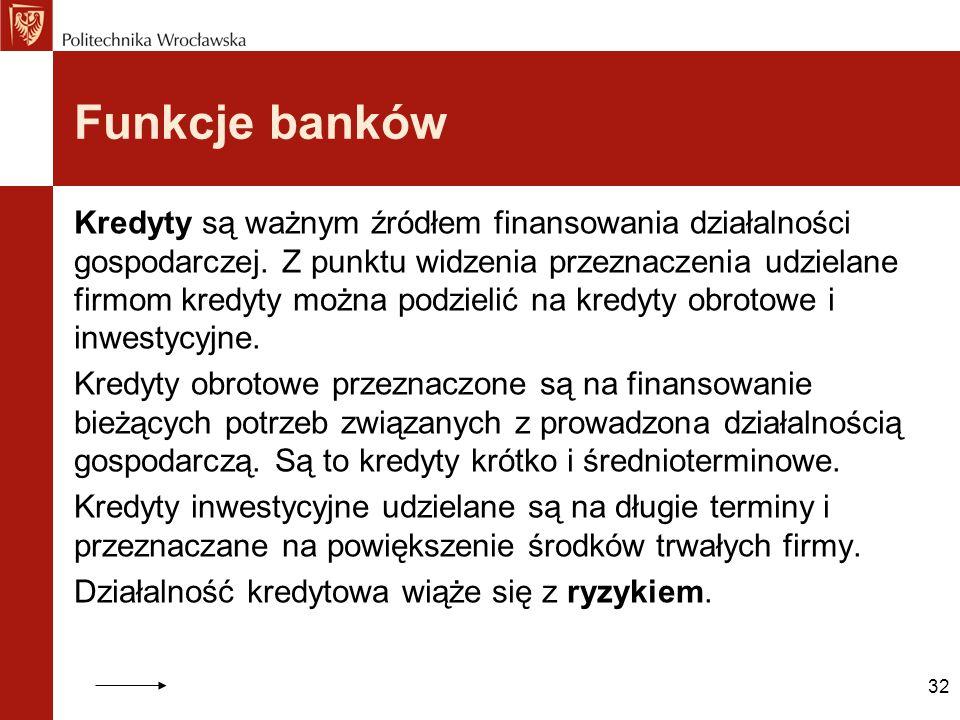 32 Funkcje banków Kredyty są ważnym źródłem finansowania działalności gospodarczej. Z punktu widzenia przeznaczenia udzielane firmom kredyty można pod