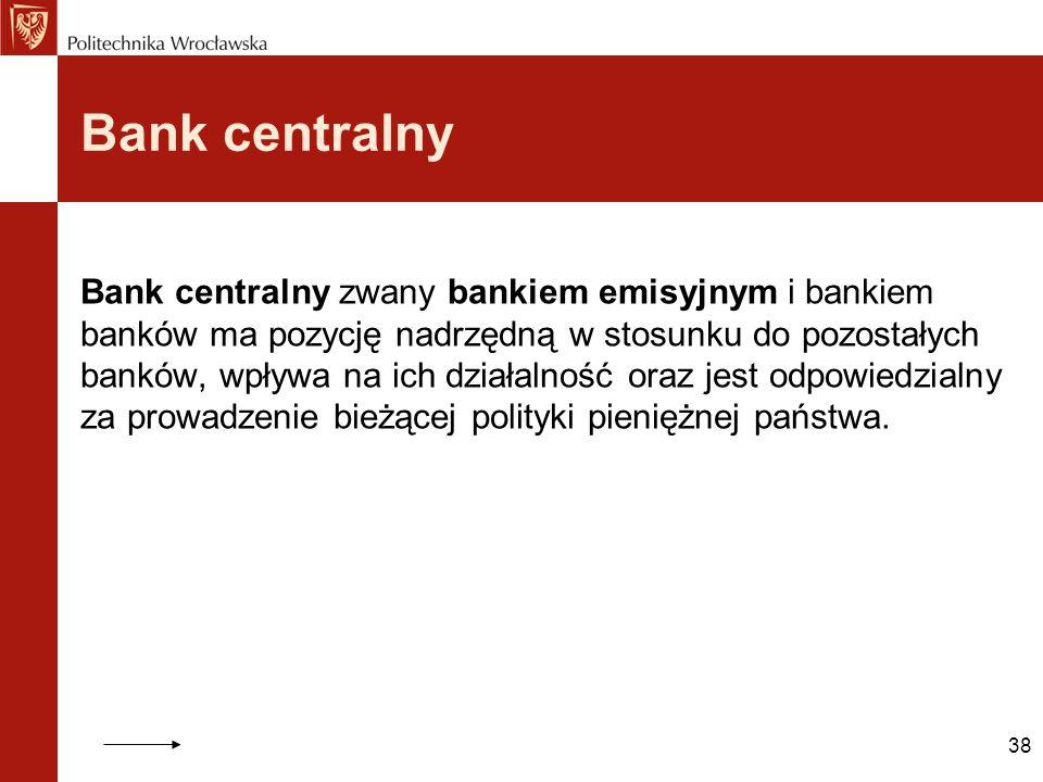 38 Bank centralny Bank centralny zwany bankiem emisyjnym i bankiem banków ma pozycję nadrzędną w stosunku do pozostałych banków, wpływa na ich działal