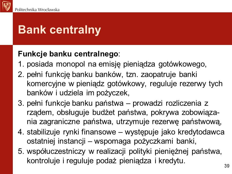 39 Bank centralny Funkcje banku centralnego: 1.posiada monopol na emisję pieniądza gotówkowego, 2.pełni funkcję banku banków, tzn. zaopatruje banki ko