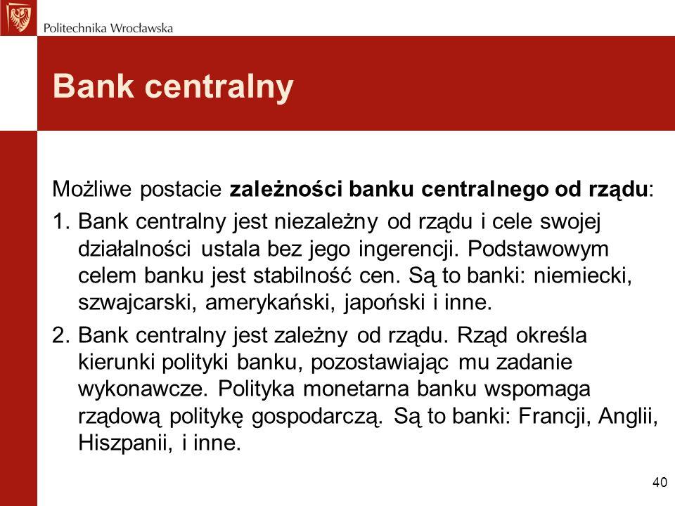 40 Bank centralny Możliwe postacie zależności banku centralnego od rządu: 1.Bank centralny jest niezależny od rządu i cele swojej działalności ustala