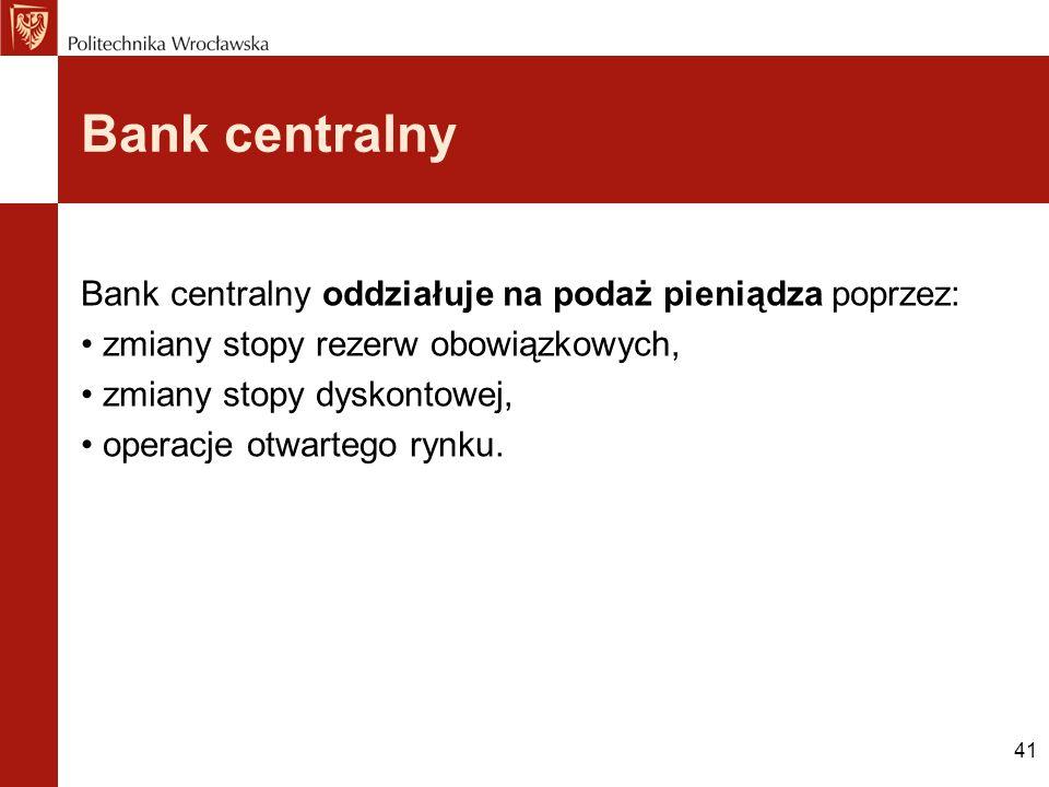 41 Bank centralny Bank centralny oddziałuje na podaż pieniądza poprzez: zmiany stopy rezerw obowiązkowych, zmiany stopy dyskontowej, operacje otwarteg