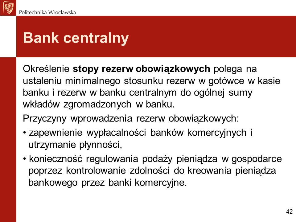 42 Bank centralny Określenie stopy rezerw obowiązkowych polega na ustaleniu minimalnego stosunku rezerw w gotówce w kasie banku i rezerw w banku centr