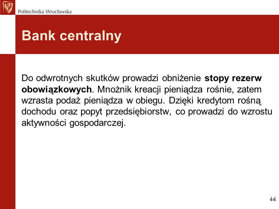 44 Bank centralny Do odwrotnych skutków prowadzi obniżenie stopy rezerw obowiązkowych. Mnożnik kreacji pieniądza rośnie, zatem wzrasta podaż pieniądza
