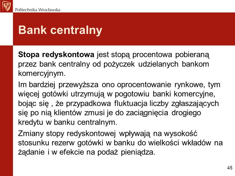 45 Bank centralny Stopa redyskontowa jest stopą procentowa pobieraną przez bank centralny od pożyczek udzielanych bankom komercyjnym. Im bardziej prze