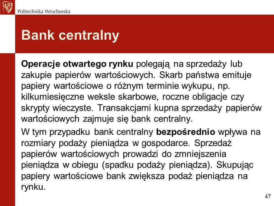 47 Bank centralny Operacje otwartego rynku polegają na sprzedaży lub zakupie papierów wartościowych. Skarb państwa emituje papiery wartościowe o różny