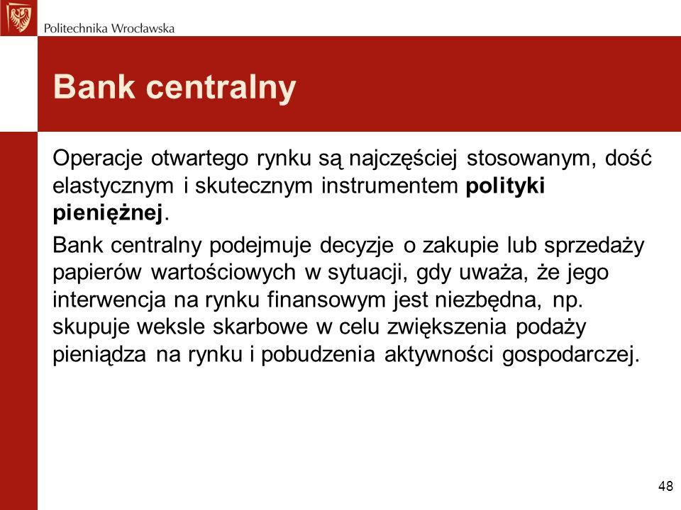 48 Bank centralny Operacje otwartego rynku są najczęściej stosowanym, dość elastycznym i skutecznym instrumentem polityki pieniężnej. Bank centralny p