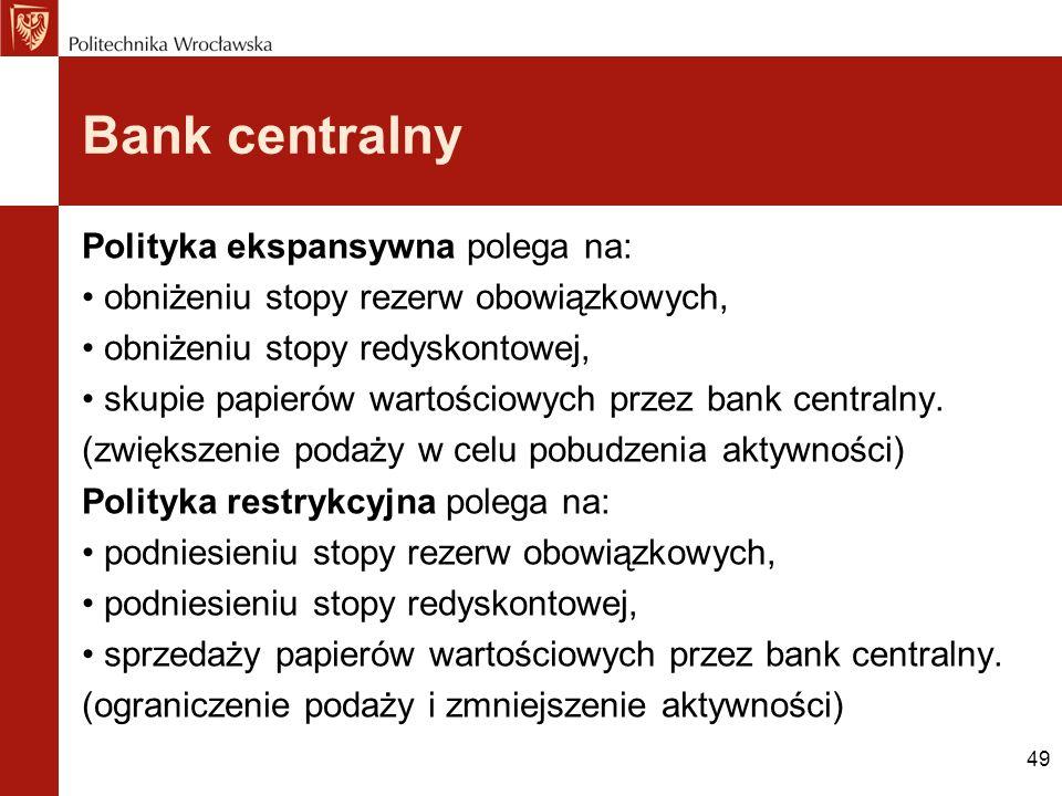 49 Bank centralny Polityka ekspansywna polega na: obniżeniu stopy rezerw obowiązkowych, obniżeniu stopy redyskontowej, skupie papierów wartościowych p
