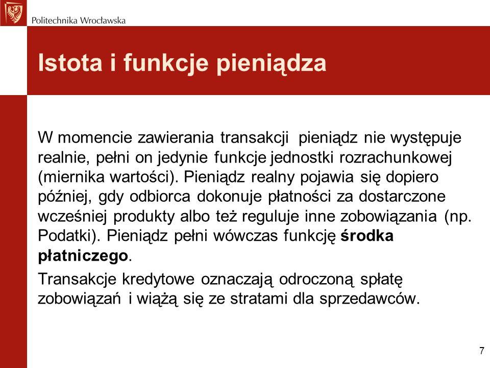 7 Istota i funkcje pieniądza W momencie zawierania transakcji pieniądz nie występuje realnie, pełni on jedynie funkcje jednostki rozrachunkowej (miern