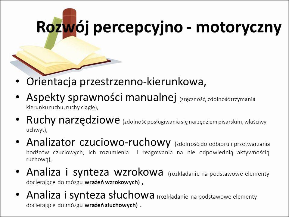 Rozwój percepcyjno - motoryczny Orientacja przestrzenno-kierunkowa, Aspekty sprawności manualnej (zręczność, zdolność trzymania kierunku ruchu, ruchy ciągłe), Ruchy narzędziowe (zdolność posługiwania się narzędziem pisarskim, właściwy uchwyt), Analizator czuciowo-ruchowy (zdolność do odbioru i przetwarzania bodźców czuciowych, ich rozumienia i reagowania na nie odpowiednią aktywnością ruchową), Analiza i synteza wzrokowa (rozkładanie na podstawowe elementy docierające do mózgu wrażeń wzrokowych), Analiza i synteza słuchowa (rozkładanie na podstawowe elementy docierające do mózgu wrażeń słuchowych).