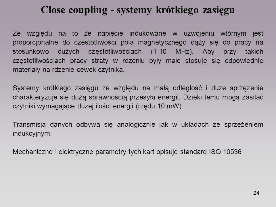 24 Close coupling - systemy krótkiego zasięgu Ze względu na to że napięcie indukowane w uzwojeniu wtórnym jest proporcjonalne do częstotliwości pola magnetycznego dąży się do pracy na stosunkowo dużych częstotliwościach (1-10 MHz).