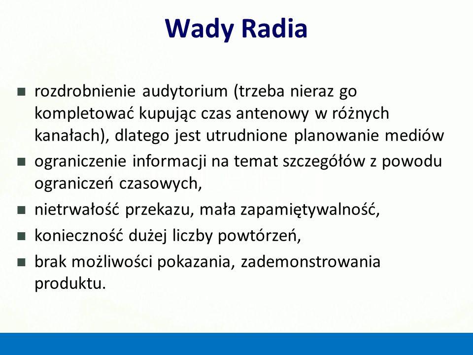 Wady Radia rozdrobnienie audytorium (trzeba nieraz go kompletować kupując czas antenowy w różnych kanałach), dlatego jest utrudnione planowanie mediów