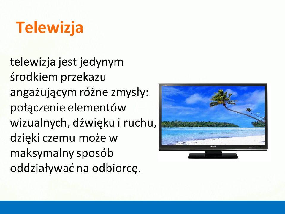 Telewizja telewizja jest jedynym środkiem przekazu angażującym różne zmysły: połączenie elementów wizualnych, dźwięku i ruchu, dzięki czemu może w mak