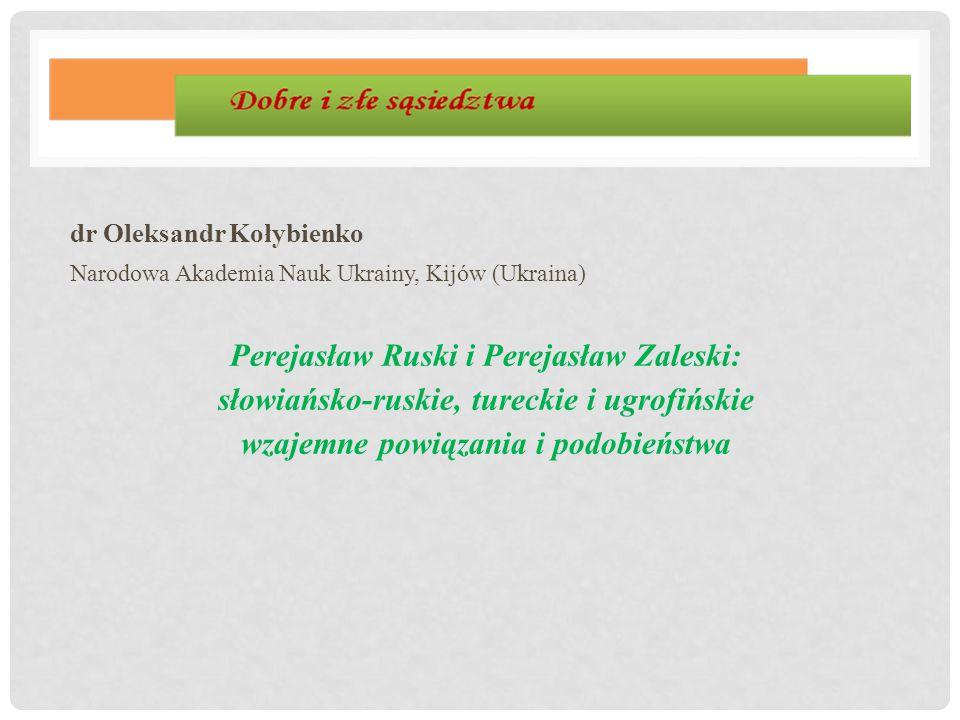 dr Oleksandr Kołybienko Narodowa Akademia Nauk Ukrainy, Kijów (Ukraina) Perejasław Ruski i Perejasław Zaleski: słowiańsko-ruskie, tureckie i ugrofińsk