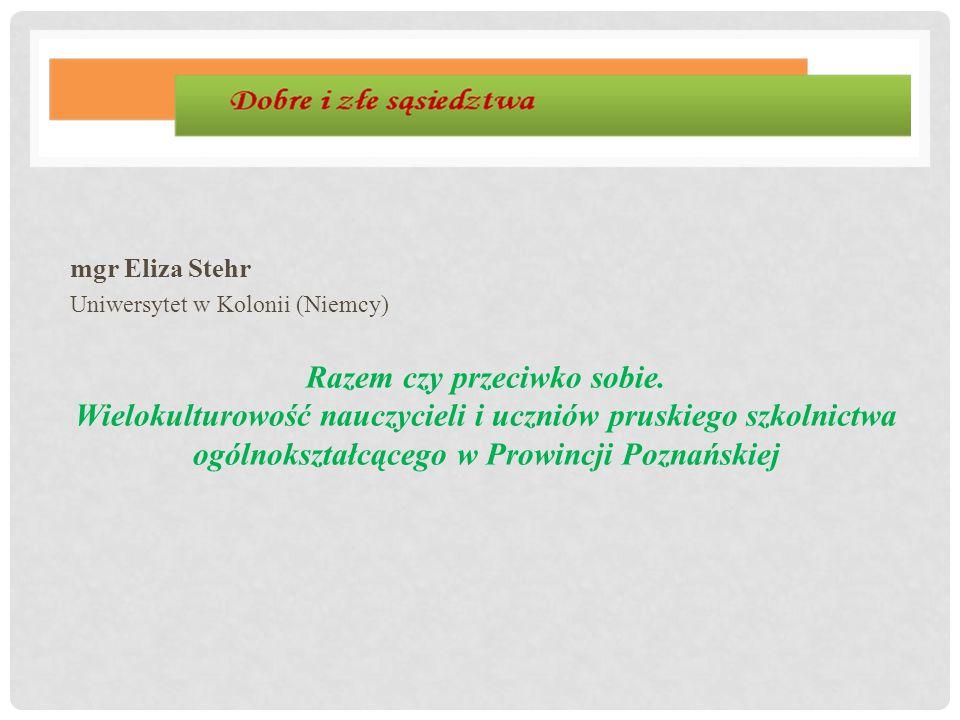 mgr Eliza Stehr Uniwersytet w Kolonii (Niemcy) Razem czy przeciwko sobie. Wielokulturowość nauczycieli i uczniów pruskiego szkolnictwa ogólnokształcąc