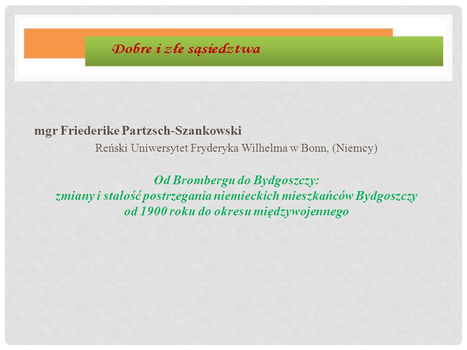 mgr Friederike Partzsch-Szankowski Reński Uniwersytet Fryderyka Wilhelma w Bonn, (Niemcy) Od Brombergu do Bydgoszczy: zmiany i stałość postrzegania ni