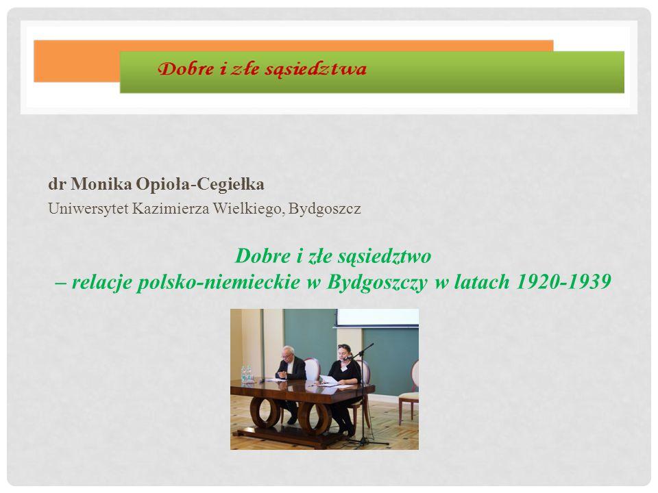 dr Monika Opioła-Cegiełka Uniwersytet Kazimierza Wielkiego, Bydgoszcz Dobre i złe sąsiedztwo – relacje polsko-niemieckie w Bydgoszczy w latach 1920-19