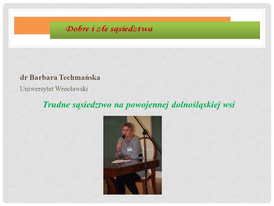 dr Barbara Techmańska Uniwersytet Wrocławski Trudne sąsiedztwo na powojennej dolnośląskiej wsi