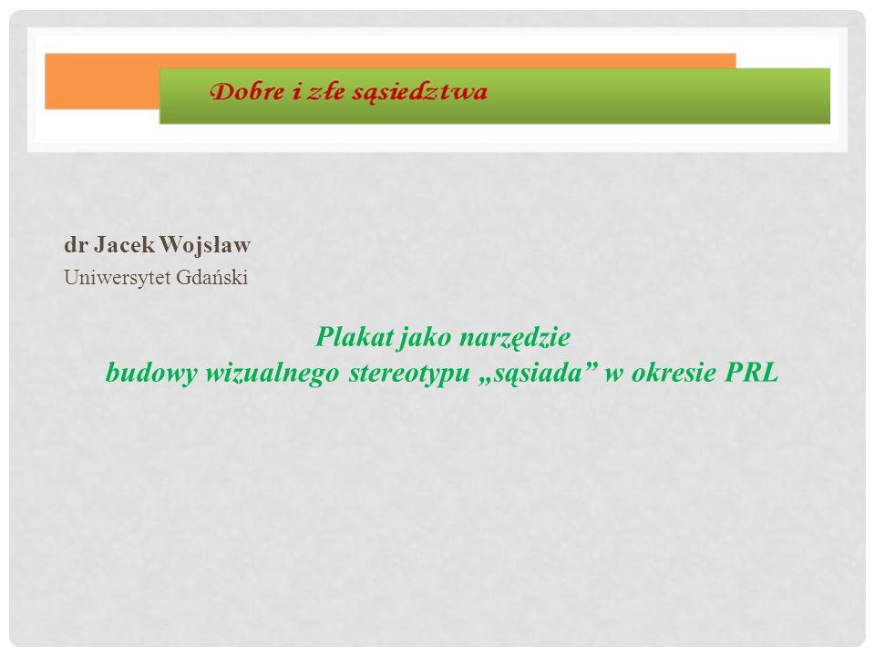 """dr Jacek Wojsław Uniwersytet Gdański Plakat jako narzędzie budowy wizualnego stereotypu """"sąsiada"""" w okresie PRL"""