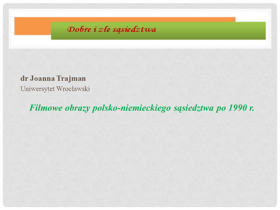 dr Joanna Trajman Uniwersytet Wrocławski Filmowe obrazy polsko-niemieckiego sąsiedztwa po 1990 r.