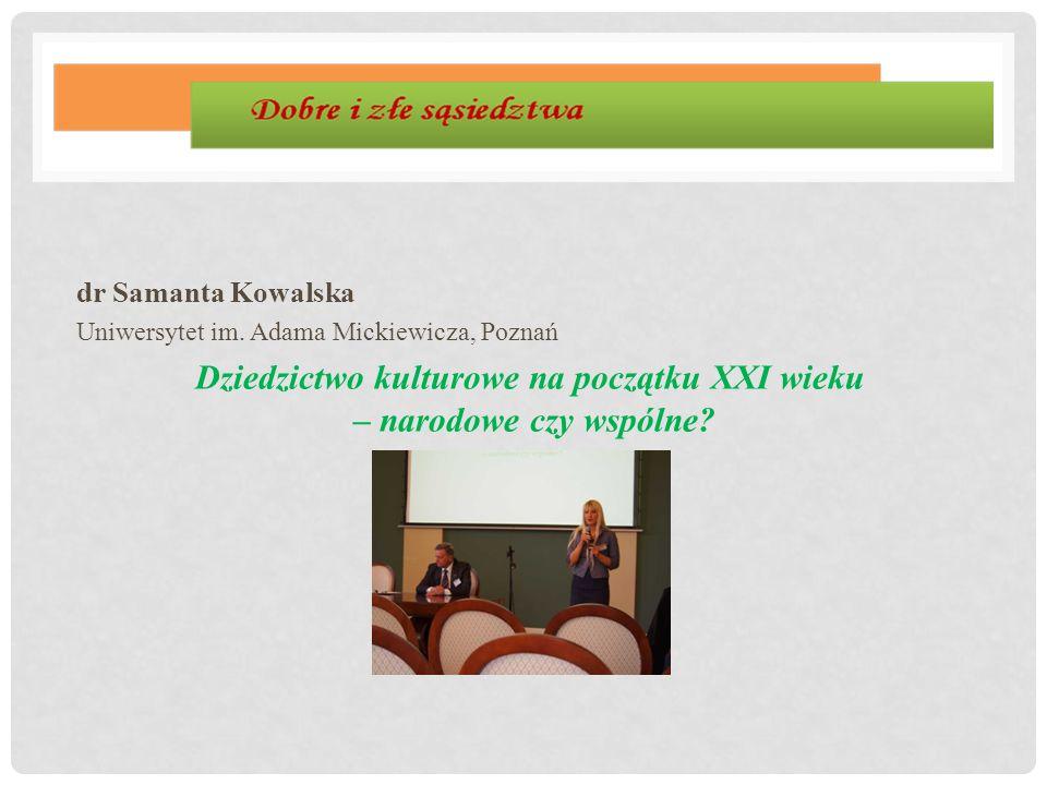dr Samanta Kowalska Uniwersytet im. Adama Mickiewicza, Poznań Dziedzictwo kulturowe na początku XXI wieku – narodowe czy wspólne?