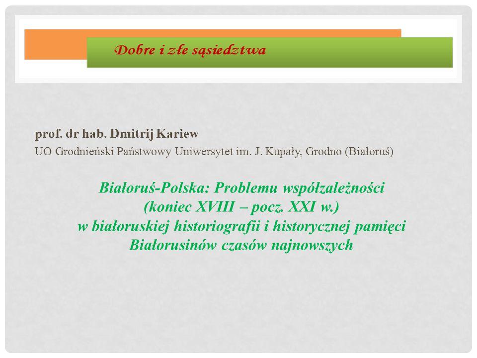 prof. dr hab. Dmitrij Kariew UO Grodnieński Państwowy Uniwersytet im. J. Kupały, Grodno (Białoruś) Białoruś-Polska: Problemu współzależności (koniec X
