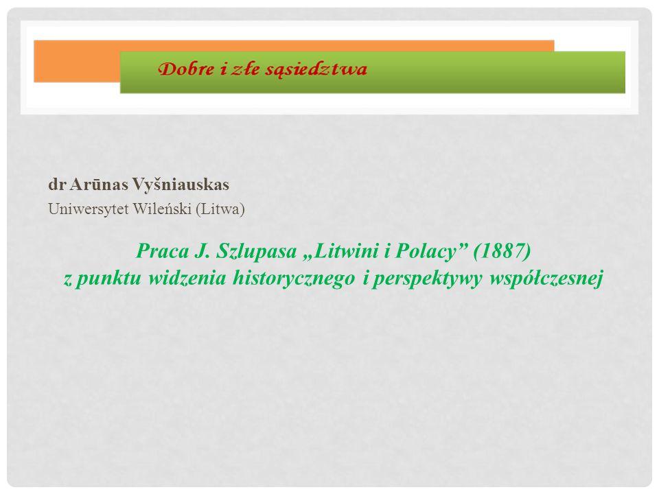 """dr Arūnas Vyšniauskas Uniwersytet Wileński (Litwa) Praca J. Szlupasa """"Litwini i Polacy"""" (1887) z punktu widzenia historycznego i perspektywy współczes"""