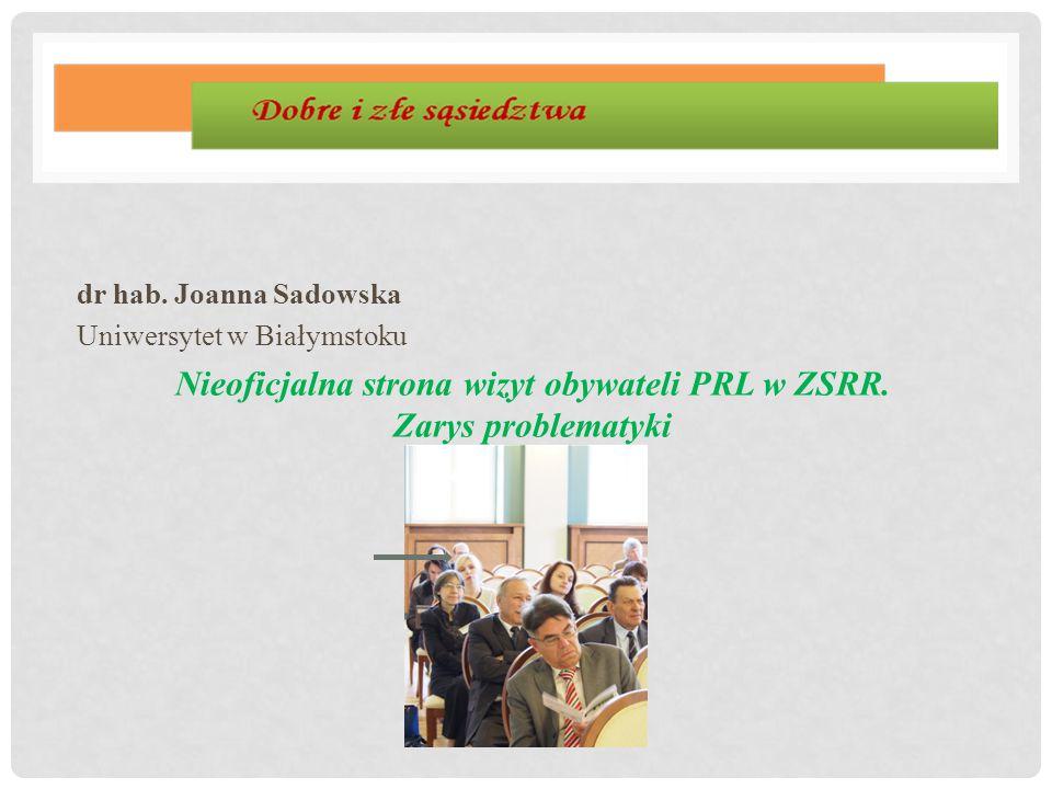 dr hab. Joanna Sadowska Uniwersytet w Białymstoku Nieoficjalna strona wizyt obywateli PRL w ZSRR. Zarys problematyki