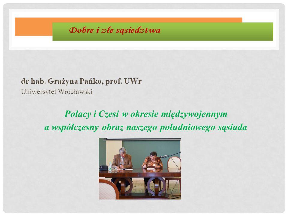 dr hab. Grażyna Pańko, prof. UWr Uniwersytet Wrocławski Polacy i Czesi w okresie międzywojennym a współczesny obraz naszego południowego sąsiada