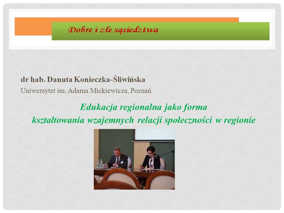 dr hab. Danuta Konieczka-Śliwińska Uniwersytet im. Adama Mickiewicza, Poznań Edukacja regionalna jako forma kształtowania wzajemnych relacji społeczno